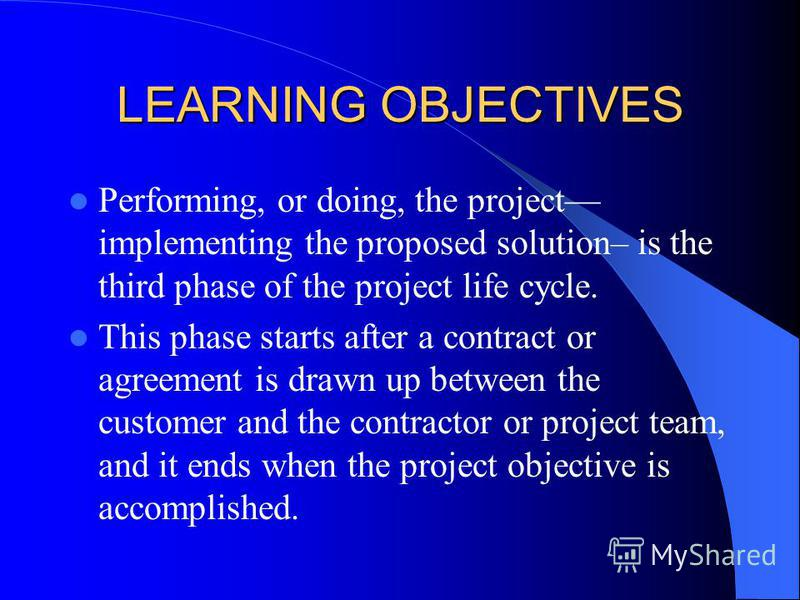 LEARNING OBJECTIVES Performing, or doing, the project implementing the proposed solution– is the third phase of the project life cycle. This phase starts after a contract or agreement is drawn up between the customer and the contractor or project tea