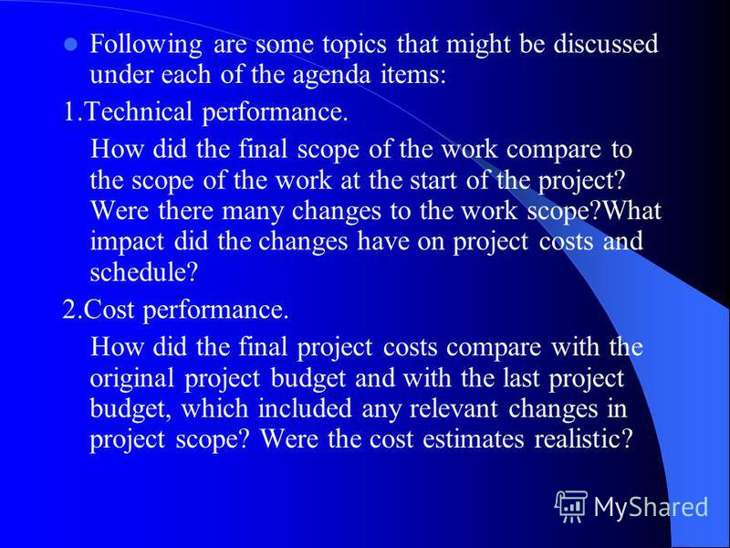 Following are some topics that might be discussed under each of the agenda items: 1.Technical performance. How did the final scope of the work compare to the scope of the work at the start of the project? Were there many changes to the work scope?Wha