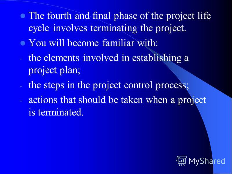 The fourth and final phase of the project life cycle involves terminating the project. You will become familiar with: - the elements involved in establishing a project plan; - the steps in the project control process; - actions that should be taken w