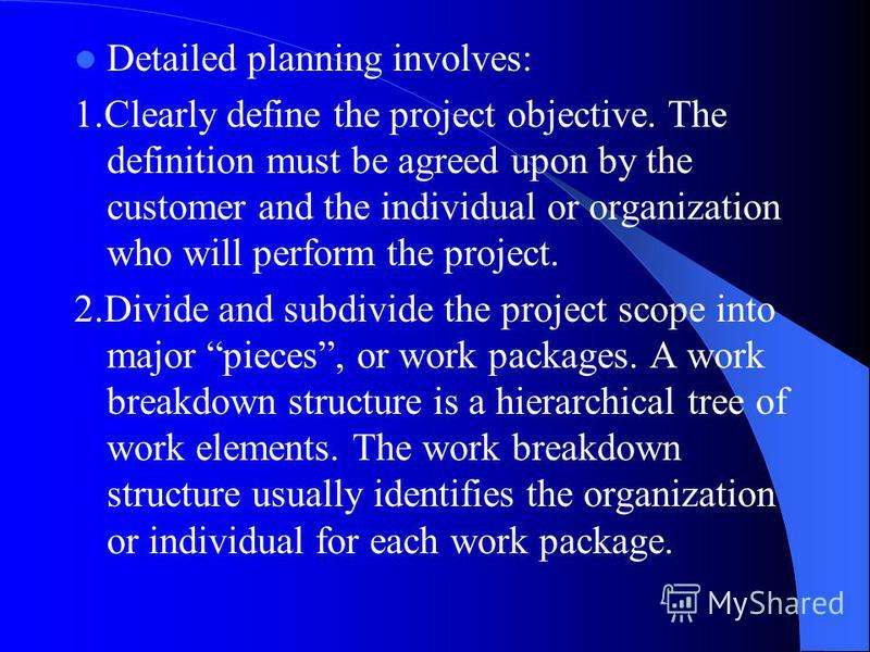 Detailed planning involves: 1.Clearly define the project objective. The definition must be agreed upon by the customer and the individual or organization who will perform the project. 2.Divide and subdivide the project scope into major pieces, or wor