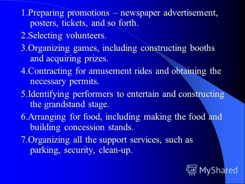 1.Preparing promotions – newspaper advertisement, posters, tickets, and so forth. 2.Selecting volunteers. 3.Organizing games, including constructing booths and acquiring prizes. 4.Contracting for amusement rides and obtaining the necessary permits. 5