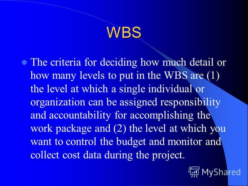 WBS The criteria for deciding how much detail or how many levels to put in the WBS are (1) the level at which a single individual or organization can be assigned responsibility and accountability for accomplishing the work package and (2) the level a