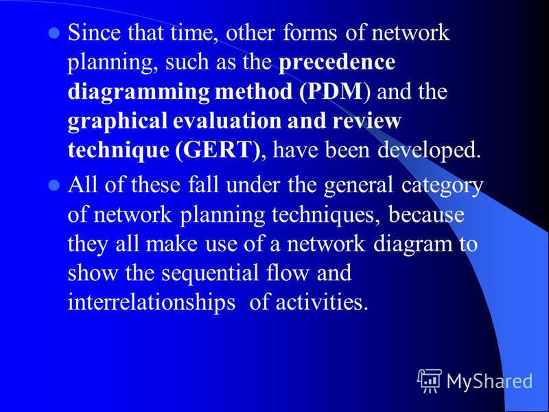 Since that time, other forms of network planning, such as the precedence diagramming method (PDM) and the graphical evaluation and review technique (GERT), have been developed. All of these fall under the general category of network planning techniqu