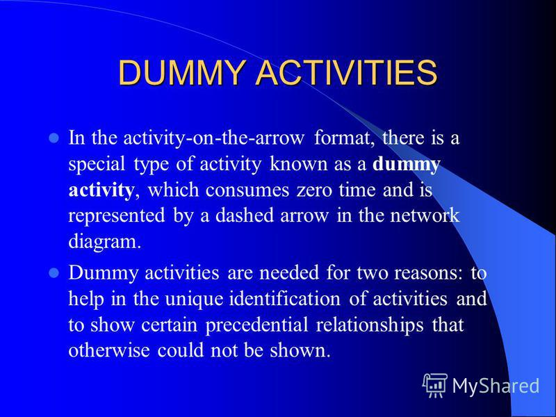 DUMMY ACTIVITIES In the activity-on-the-arrow format, there is a special type of activity known as a dummy activity, which consumes zero time and is represented by a dashed arrow in the network diagram. Dummy activities are needed for two reasons: to