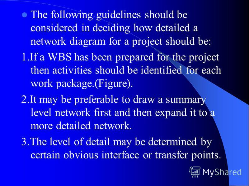 The following guidelines should be considered in deciding how detailed a network diagram for a project should be: 1.If a WBS has been prepared for the project then activities should be identified for each work package.(Figure). 2.It may be preferable