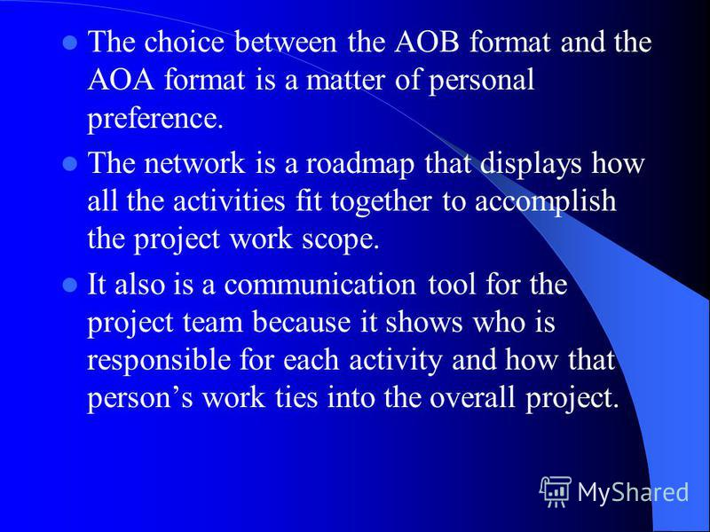 The choice between the AOB format and the AOA format is a matter of personal preference. The network is a roadmap that displays how all the activities fit together to accomplish the project work scope. It also is a communication tool for the project