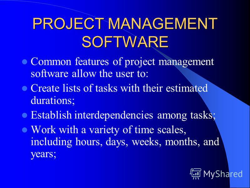 PROJECT MANAGEMENT SOFTWARE Common features of project management software allow the user to: Create lists of tasks with their estimated durations; Establish interdependencies among tasks; Work with a variety of time scales, including hours, days, we