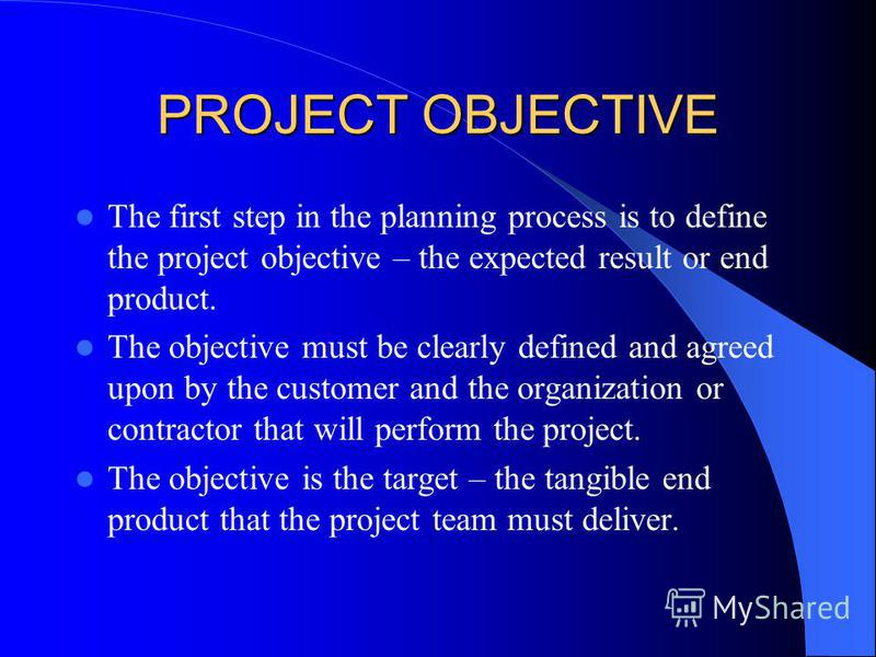 PROJECT OBJECTIVE The first step in the planning process is to define the project objective – the expected result or end product. The objective must be clearly defined and agreed upon by the customer and the organization or contractor that will perfo