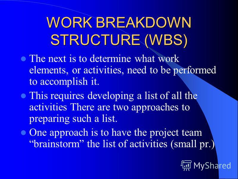 WORK BREAKDOWN STRUCTURE (WBS) The next is to determine what work elements, or activities, need to be performed to accomplish it. This requires developing a list of all the activities There are two approaches to preparing such a list. One approach is