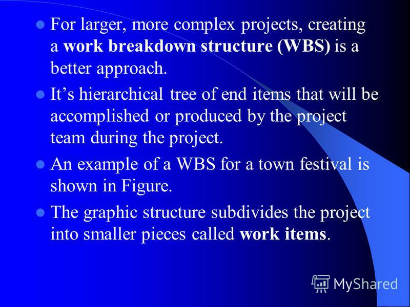 For larger, more complex projects, creating a work breakdown structure (WBS) is a better approach. Its hierarchical tree of end items that will be accomplished or produced by the project team during the project. An example of a WBS for a town festiva