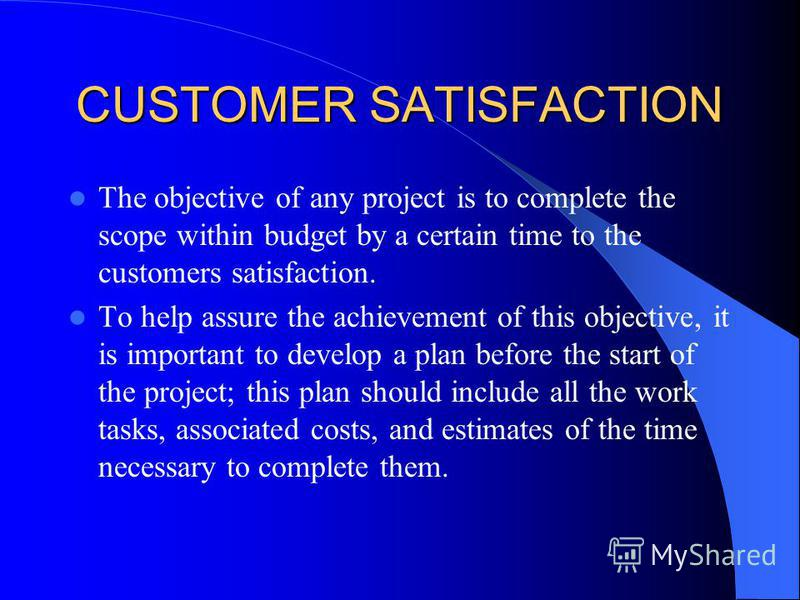 CUSTOMER SATISFACTION The objective of any project is to complete the scope within budget by a certain time to the customers satisfaction. To help assure the achievement of this objective, it is important to develop a plan before the start of the pro