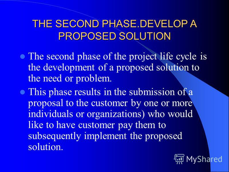 THE SECOND PHASE.DEVELOP A PROPOSED SOLUTION The second phase of the project life cycle is the development of a proposed solution to the need or problem. This phase results in the submission of a proposal to the customer by one or more individuals or