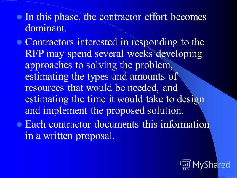 In this phase, the contractor effort becomes dominant. Contractors interested in responding to the RFP may spend several weeks developing approaches to solving the problem, estimating the types and amounts of resources that would be needed, and estim
