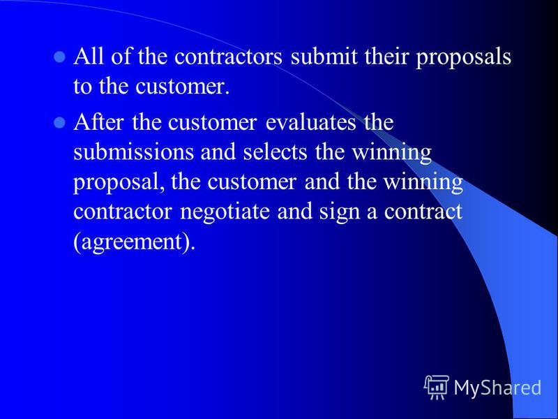 All of the contractors submit their proposals to the customer. After the customer evaluates the submissions and selects the winning proposal, the customer and the winning contractor negotiate and sign a contract (agreement).
