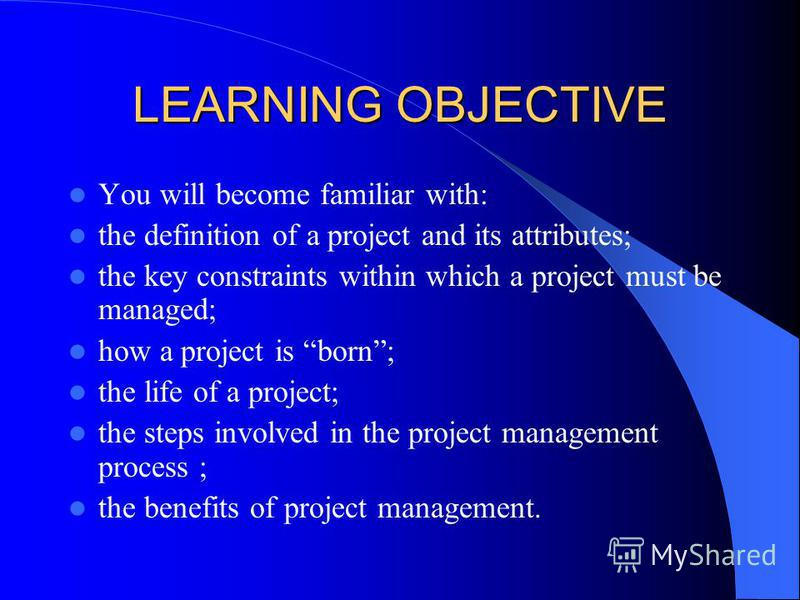 LEARNING OBJECTIVE You will become familiar with: the definition of a project and its attributes; the key constraints within which a project must be managed; how a project is born; the life of a project; the steps involved in the project management p