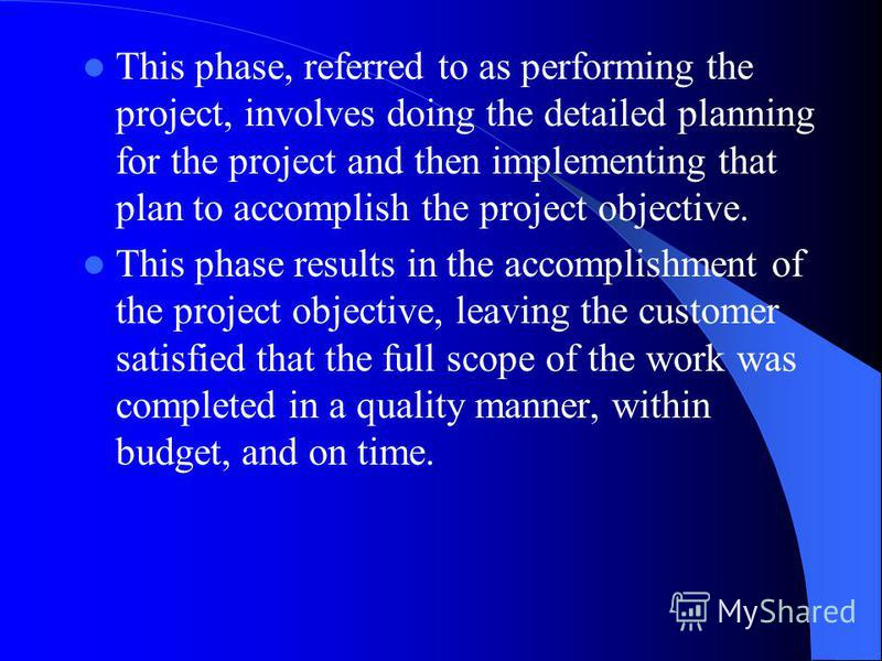 This phase, referred to as performing the project, involves doing the detailed planning for the project and then implementing that plan to accomplish the project objective. This phase results in the accomplishment of the project objective, leaving th