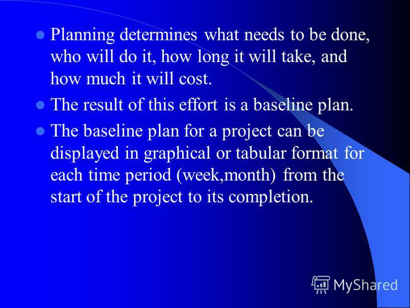 Planning determines what needs to be done, who will do it, how long it will take, and how much it will cost. The result of this effort is a baseline plan. The baseline plan for a project can be displayed in graphical or tabular format for each time p