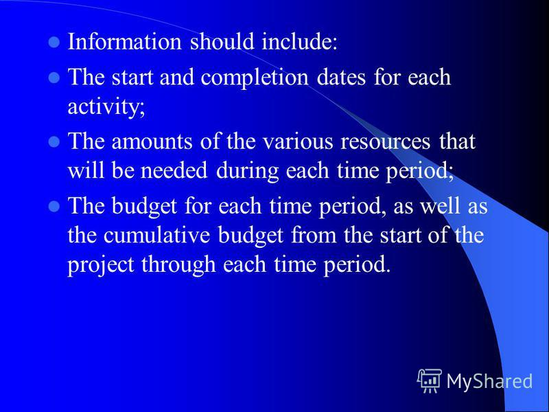 Information should include: The start and completion dates for each activity; The amounts of the various resources that will be needed during each time period; The budget for each time period, as well as the cumulative budget from the start of the pr