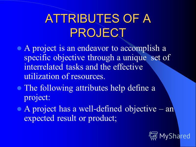 ATTRIBUTES OF A PROJECT A project is an endeavor to accomplish a specific objective through a unique set of interrelated tasks and the effective utilization of resources. The following attributes help define a project: A project has a well-defined ob