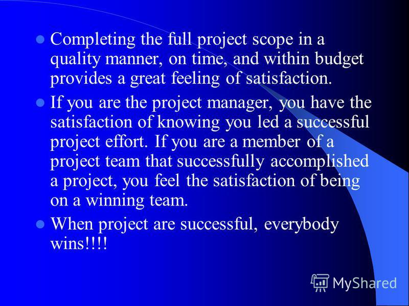 Completing the full project scope in a quality manner, on time, and within budget provides a great feeling of satisfaction. If you are the project manager, you have the satisfaction of knowing you led a successful project effort. If you are a member