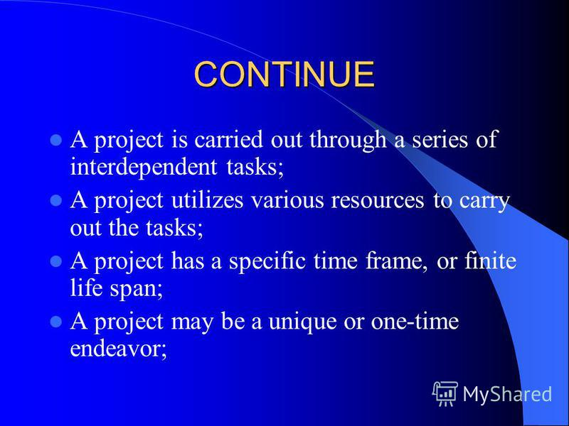CONTINUE A project is carried out through a series of interdependent tasks; A project utilizes various resources to carry out the tasks; A project has a specific time frame, or finite life span; A project may be a unique or one-time endeavor;