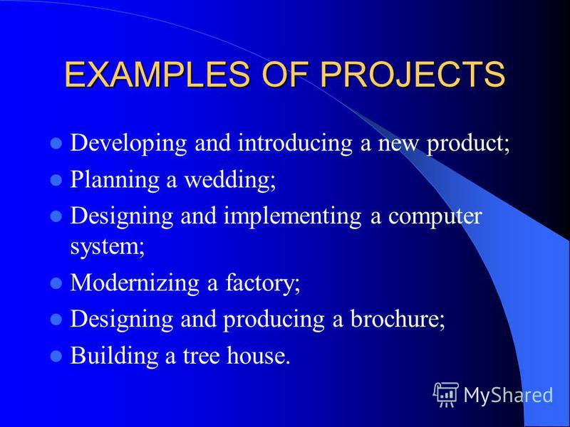 EXAMPLES OF PROJECTS Developing and introducing a new product; Planning a wedding; Designing and implementing a computer system; Modernizing a factory; Designing and producing a brochure; Building a tree house.