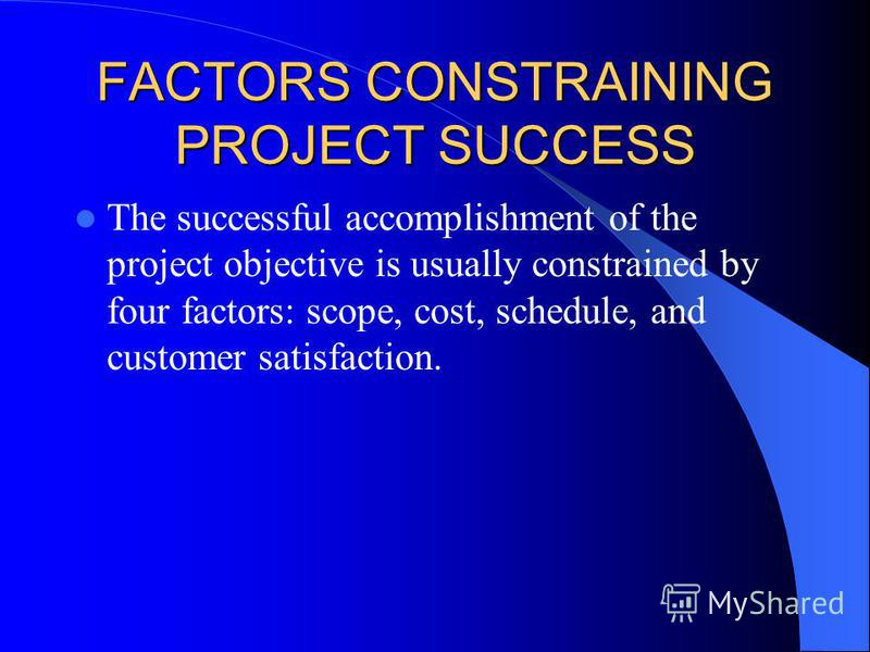 FACTORS CONSTRAINING PROJECT SUCCESS The successful accomplishment of the project objective is usually constrained by four factors: scope, cost, schedule, and customer satisfaction.