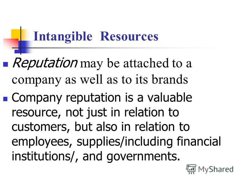 Intangible Resources Reputation may be attached to a company as well as to its brands Company reputation is a valuable resource, not just in relation to customers, but also in relation to employees, supplies/including financial institutions/, and gov