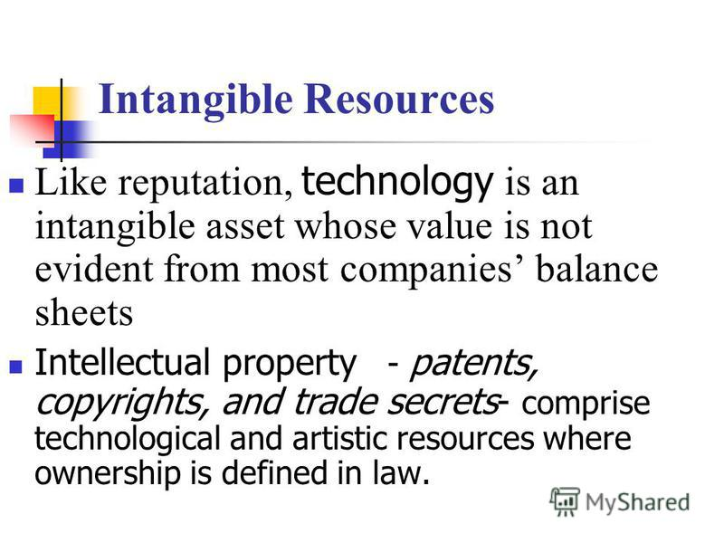 Intangible Resources Like reputation, technology is an intangible asset whose value is not evident from most companies balance sheets Intellectual property - patents, copyrights, and trade secrets- comprise technological and artistic resources where