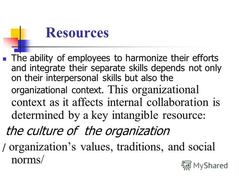 Resources The ability of employees to harmonize their efforts and integrate their separate skills depends not only on their interpersonal skills but also the organizational context. This organizational context as it affects internal collaboration is