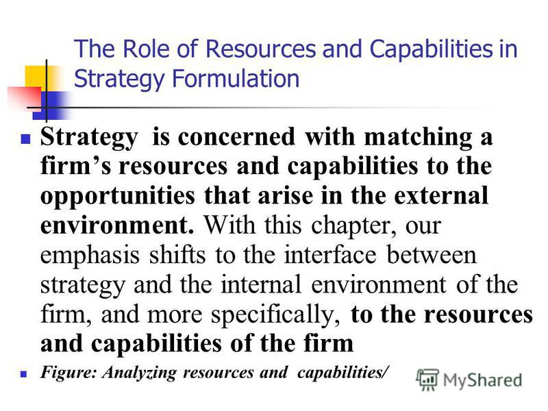 The Role of Resources and Capabilities in Strategy Formulation Strategy is concerned with matching a firms resources and capabilities to the opportunities that arise in the external environment. With this chapter, our emphasis shifts to the interface