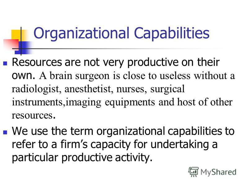 Organizational Capabilities Resources are not very productive on their own. A brain surgeon is close to useless without a radiologist, anesthetist, nurses, surgical instruments,imaging equipments and host of other resources. We use the term organizat