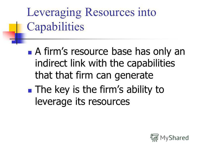 Leveraging Resources into Capabilities A firms resource base has only an indirect link with the capabilities that that firm can generate The key is the firms ability to leverage its resources