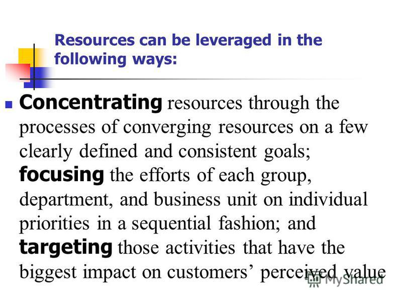 Resources can be leveraged in the following ways: Concentrating resources through the processes of converging resources on a few clearly defined and consistent goals; focusing the efforts of each group, department, and business unit on individual pri