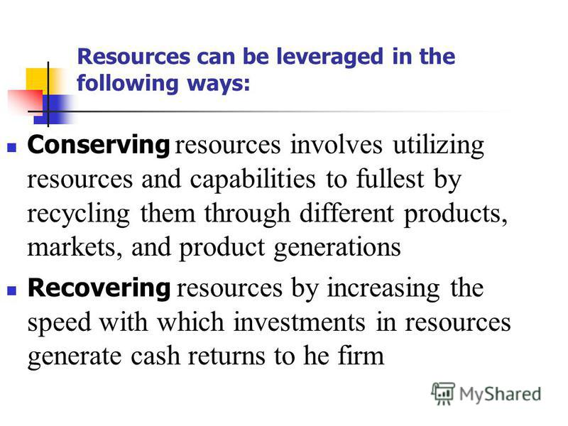 Resources can be leveraged in the following ways: Conserving resources involves utilizing resources and capabilities to fullest by recycling them through different products, markets, and product generations Recovering resources by increasing the spee