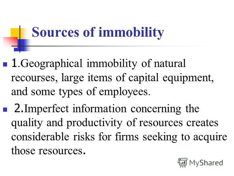 Sources of immobility 1.Geographical immobility of natural recourses, large items of capital equipment, and some types of employees. 2. Imperfect information concerning the quality and productivity of resources creates considerable risks for firms se