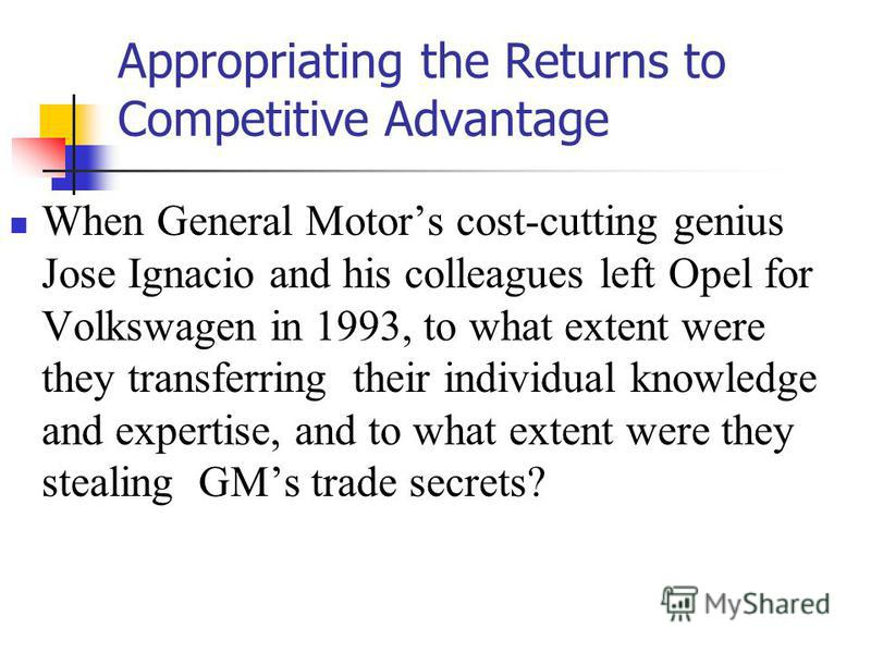 Appropriating the Returns to Competitive Advantage When General Motors cost-cutting genius Jose Ignacio and his colleagues left Opel for Volkswagen in 1993, to what extent were they transferring their individual knowledge and expertise, and to what e