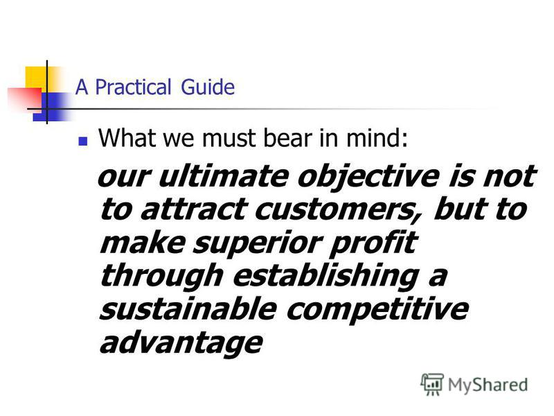 A Practical Guide What we must bear in mind: our ultimate objective is not to attract customers, but to make superior profit through establishing a sustainable competitive advantage