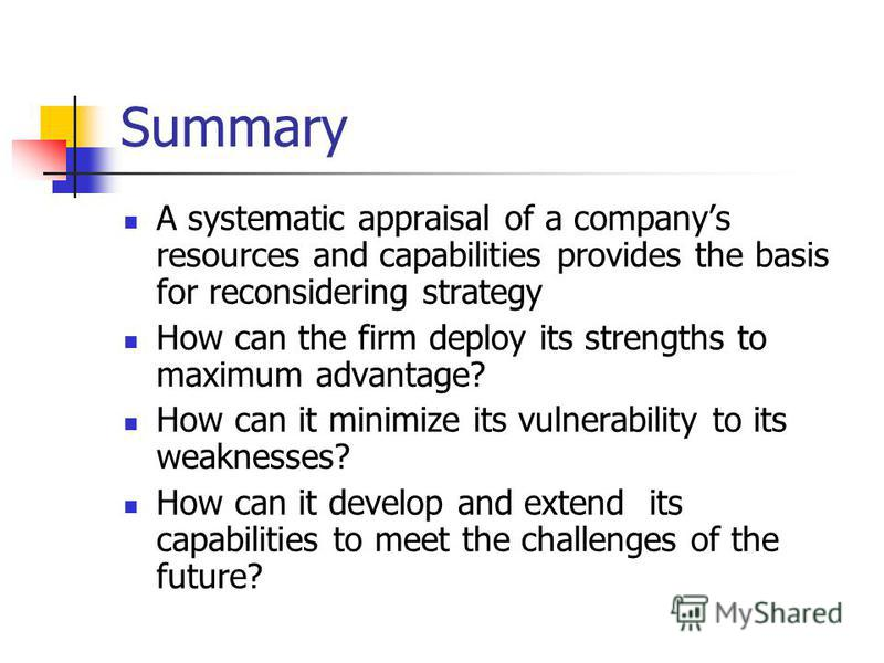 Summary A systematic appraisal of a companys resources and capabilities provides the basis for reconsidering strategy How can the firm deploy its strengths to maximum advantage? How can it minimize its vulnerability to its weaknesses? How can it deve