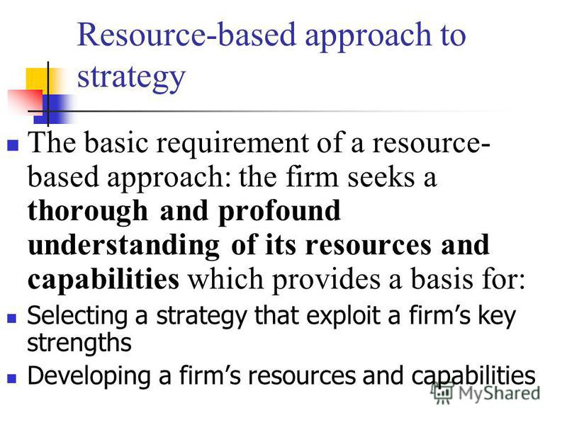 Resource-based approach to strategy The basic requirement of a resource- based approach: the firm seeks a thorough and profound understanding of its resources and capabilities which provides a basis for: Selecting a strategy that exploit a firms key