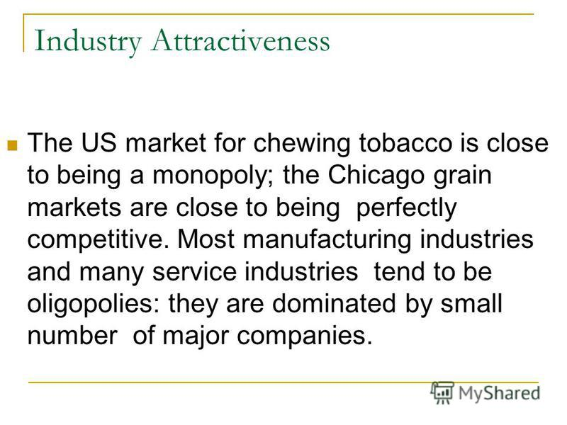 Industry Attractiveness The US market for chewing tobacco is close to being a monopoly; the Chicago grain markets are close to being perfectly competitive. Most manufacturing industries and many service industries tend to be oligopolies: they are dom