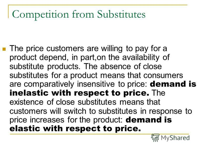 Competition from Substitutes The price customers are willing to pay for a product depend, in part,on the availability of substitute products. The absence of close substitutes for a product means that consumers are comparatively insensitive to price: