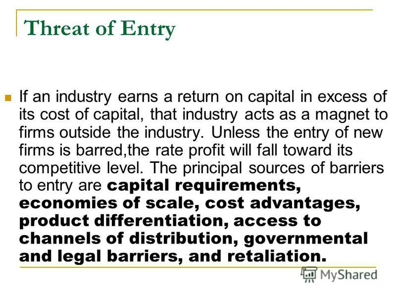 Threat of Entry If an industry earns a return on capital in excess of its cost of capital, that industry acts as a magnet to firms outside the industry. Unless the entry of new firms is barred,the rate profit will fall toward its competitive level. T