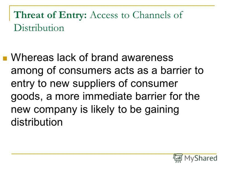 Threat of Entry: Access to Channels of Distribution Whereas lack of brand awareness among of consumers acts as a barrier to entry to new suppliers of consumer goods, a more immediate barrier for the new company is likely to be gaining distribution
