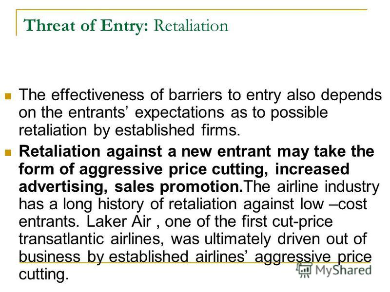 Threat of Entry: Retaliation The effectiveness of barriers to entry also depends on the entrants expectations as to possible retaliation by established firms. Retaliation against a new entrant may take the form of aggressive price cutting, increased