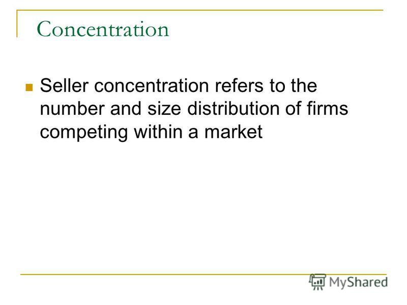 Concentration Seller concentration refers to the number and size distribution of firms competing within a market