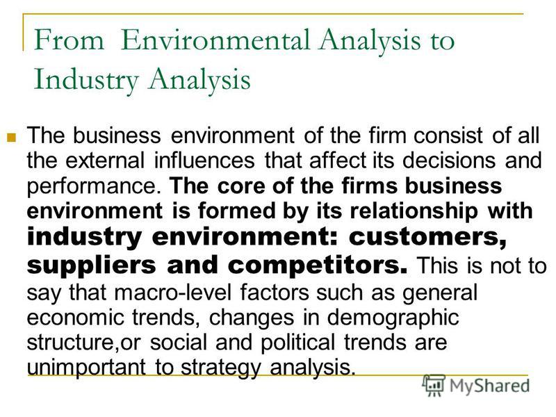 From Environmental Analysis to Industry Analysis The business environment of the firm consist of all the external influences that affect its decisions and performance. The core of the firms business environment is formed by its relationship with indu