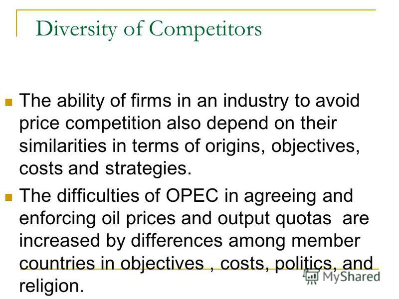Diversity of Competitors The ability of firms in an industry to avoid price competition also depend on their similarities in terms of origins, objectives, costs and strategies. The difficulties of OPEC in agreeing and enforcing oil prices and output