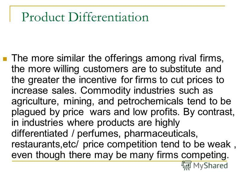 Product Differentiation The more similar the offerings among rival firms, the more willing customers are to substitute and the greater the incentive for firms to cut prices to increase sales. Commodity industries such as agriculture, mining, and petr