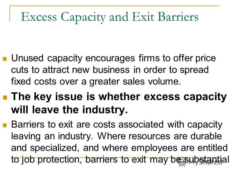 Excess Capacity and Exit Barriers Unused capacity encourages firms to offer price cuts to attract new business in order to spread fixed costs over a greater sales volume. The key issue is whether excess capacity will leave the industry. Barriers to e